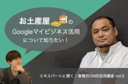 お土産屋のGoogleマイビジネス活用【エキスパートに聞く!業種別GMB活用講座 vol.5】